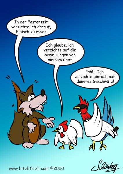 Benny Hitzlifitzli der Fuchs erklaert: In der Fastenzeit verzichte ich darauf Fleisch zu essen. Das Huhn, das neben ihm steht, schaut ihn unglaeubig an und entgegnet: Ich denke ich verzichte einfach auf die Arbeitsanweisungen von meinem Chef. Der Hahn steht daneben und hat das mitangehoert. Er antwortet unbeeindruckt - Und ich verzichte auf dummes Geschwaetz!